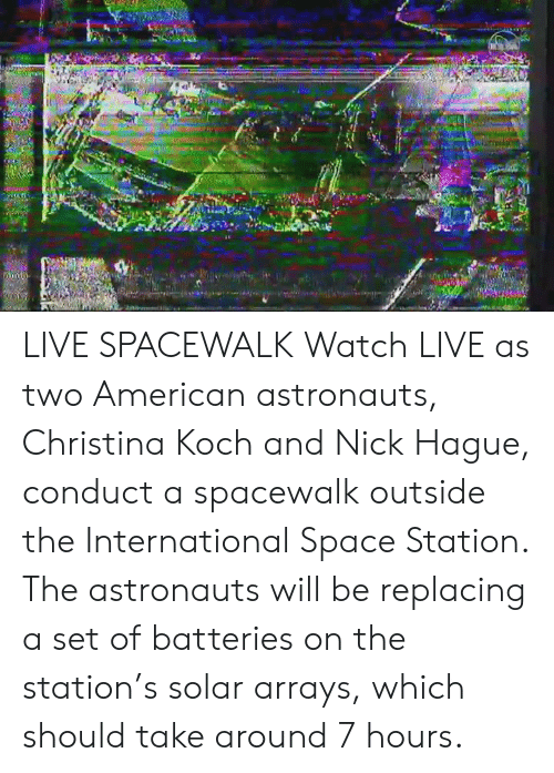 the international: LIVE SPACEWALK  Watch LIVE as two American astronauts, Christina Koch and Nick Hague, conduct a spacewalk outside the International Space Station. The astronauts will be replacing a set of batteries on the station's solar arrays, which should take around 7 hours.