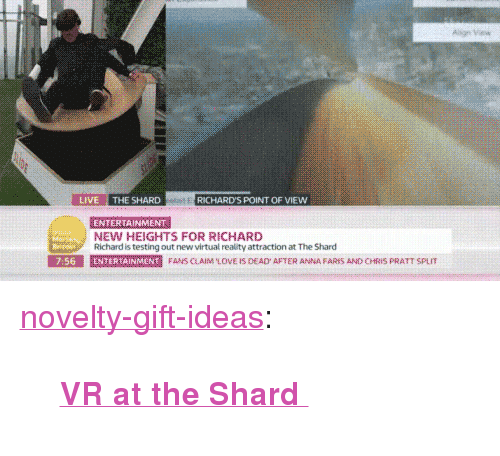 "richards: LIVE THE SHARD  RICHARD'S POINT OF VIEW  ENTERTAINMENT  NEW HEIGHTS FOR RICHARD  Richard is testing out new virtual reality attraction at The Shard  E SE  7:56  E marmer  N  FANS CAIM LOVE IS DEAD AFTER ANNA FARES AND CHRIS PRATT SPL <p><a href=""https://novelty-gift-ideas.tumblr.com/post/164947018943/vr-at-the-shard"" class=""tumblr_blog"">novelty-gift-ideas</a>:</p><blockquote><p><b><a href=""https://novelty-gift-ideas.com/vr-at-the-shard/"">  VR at the Shard  </a></b><br/></p></blockquote>"