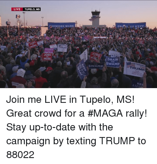 merica: LIVE TUPELO, MS  FROMISES MADE  TRUM  WOMEN  JOBS  MOBS  DRAIN  SWAM  VETERANS  FRUMP  MERICA  THE  SWAMP  KE  AMI Join me LIVE in Tupelo, MS! Great crowd for a #MAGA rally!  Stay up-to-date with the campaign by texting TRUMP to 88022