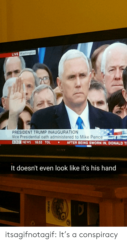 Trump Inauguration: LIVE  Washington  PRESIDENT TRUMP INAUGURATION  Vice Presidential oath administered to Mike Pence  Ode NEWS 16:53 TOL . AFTER BEING SWORN IN, DONALD Ti  SONY  It doesn't even look like it's his hand  2 itsagifnotagif:  It's a conspiracy