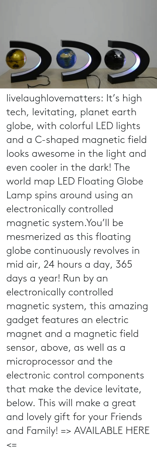 cooler: livelaughlovematters:  It's high tech, levitating, planet earth globe, with colorful LED lights and a C-shaped magnetic field looks awesome in the light and even cooler in the dark! The world map LED Floating Globe Lamp spins around using an electronically controlled magnetic system.You'll be mesmerized as this floating globe continuously revolves in mid air, 24 hours a day, 365 days a year! Run by an electronically controlled magnetic system, this amazing gadget features an electric magnet and a magnetic field sensor, above, as well as a microprocessor and the electronic control components that make the device levitate, below. This will make a great and lovely gift for your Friends and Family! => AVAILABLE HERE <=