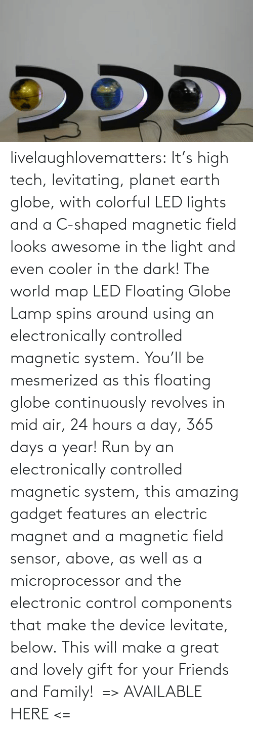 planet: livelaughlovematters: It's high tech, levitating, planet earth globe, with colorful LED lights and a C-shaped magnetic field looks awesome in the light and even cooler in the dark! The world map LED Floating Globe Lamp spins around using an electronically controlled magnetic system. You'll be mesmerized as this floating globe continuously revolves in mid air, 24 hours a day, 365 days a year! Run by an electronically controlled magnetic system, this amazing gadget features an electric magnet and a magnetic field sensor, above, as well as a microprocessor and the electronic control components that make the device levitate, below. This will make a great and lovely gift for your Friends and Family!  => AVAILABLE HERE <=