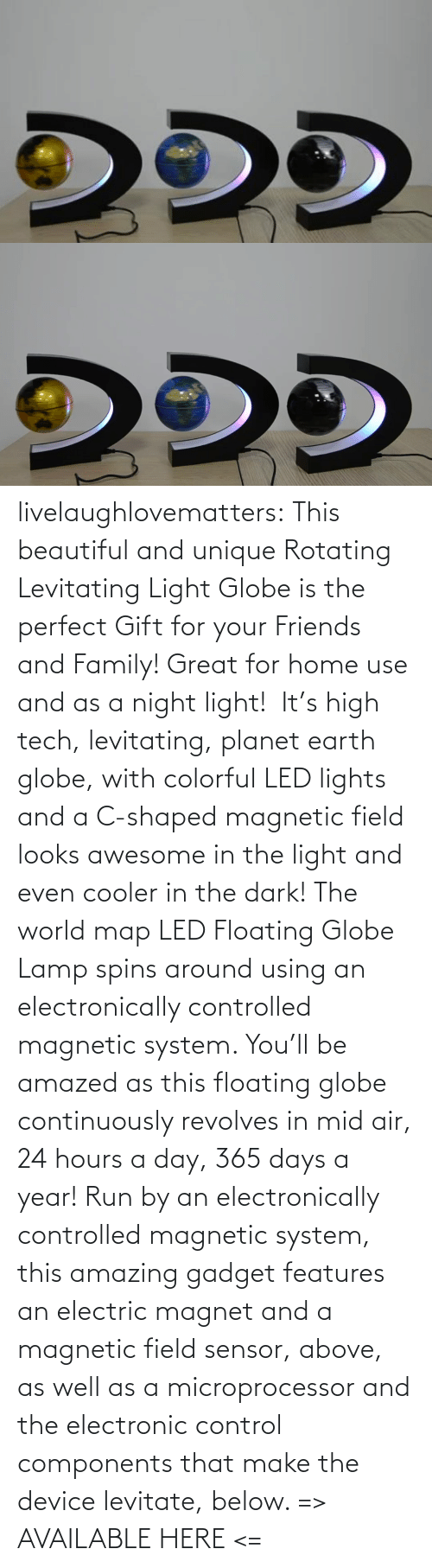 use: livelaughlovematters: This beautiful and unique Rotating Levitating Light Globe is the perfect Gift for your Friends and Family! Great for home use and as a night light!  It's high tech, levitating, planet earth globe, with colorful LED lights and a C-shaped magnetic field looks awesome in the light and even cooler in the dark! The world map LED Floating Globe Lamp spins around using an electronically controlled magnetic system.  You'll be amazed as this floating globe continuously revolves in mid air, 24 hours a day, 365 days a year! Run by an electronically controlled magnetic system, this amazing gadget features an electric magnet and a magnetic field sensor, above, as well as a microprocessor and the electronic control components that make the device levitate, below.  => AVAILABLE HERE <=