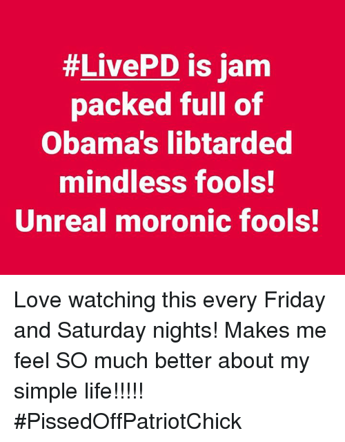 Unrealism:  #LivePD is jam  packed full of  Obama's libtarded  mindless fools!  Unreal moronic fools! Love watching this every Friday and Saturday nights! Makes me feel SO much better about my simple life!!!!! #PissedOffPatriotChick