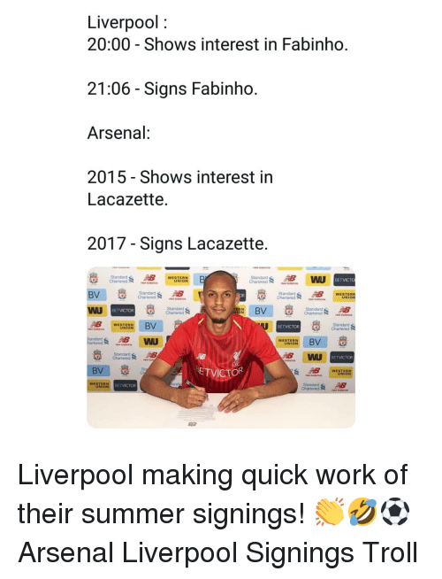 Arsenal, Memes, and Troll: Liverpool:  20:00 - Shows interest in Fabinho  21:06 - Signs Fabinho  Arsenal  2015 - Shows interest in  Lacazette,  2017 - Signs Lacazette  Standard  WESTERN  UNION  Standard  WESTERN  Chartered  barns  WU  WESTERN  UNION  EBV  ETVICTOR  St  WESTERN  UNION Liverpool making quick work of their summer signings! 👏🤣⚽️ Arsenal Liverpool Signings Troll