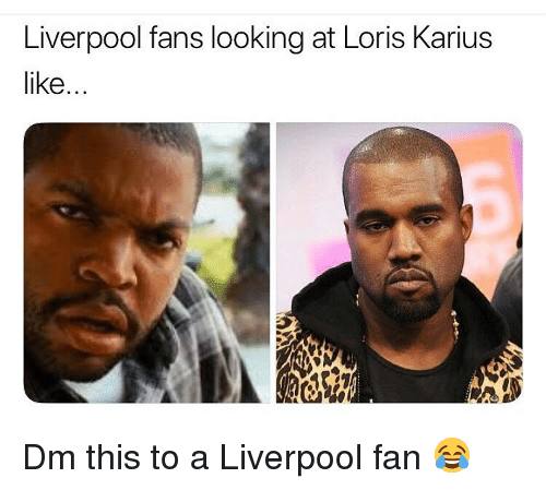 Liverpool Fans: Liverpool fans looking at Loris Karius  like... Dm this to a Liverpool fan 😂