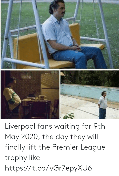 Waiting For: Liverpool fans waiting for 9th May 2020, the day they will finally lift the Premier League trophy like https://t.co/vGr7epyXU6