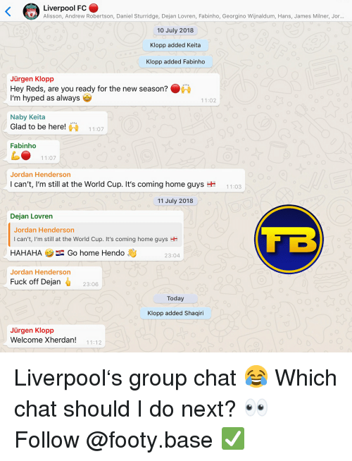 Group Chat, Memes, and World Cup: Liverpool FC  Alisson, Andrew Robertson, Daniel Sturridge, Dejan Lovren, Fabinho, Georgino Wijnaldum, Hans, James Milner, Jor  10 July 2018  Klopp added Keita  Klopp added Fabinho  Jürgen Klopp  Hey Reds, are you ready for the new season?  I'm hyped as always  11:02  Naby Keita  Glad to be here!  11:07  Fabinho  11:07  Jordan Henderson  I can't, I'm still at the World Cup. It's coming home guys  11:03  11 July 2018  Dejan Lovren  Jordan Henderson  I can't, I'm still at the World Cup. It's coming home guys  HAHAHAGo home Hendo  Jordan Henderson  23:04  Fuck off Dejan  23:06  Today  Klopp added Shaqiri  Jürgen Klopp  Welcome Xherdan!  11:12 Liverpool's group chat 😂 Which chat should I do next? 👀 Follow @footy.base ✅