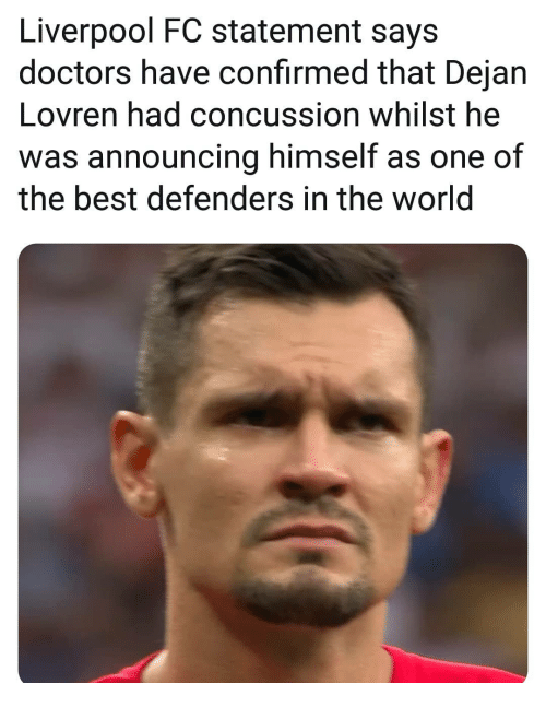 Concussion, Memes, and Liverpool F.C.: Liverpool FC statement says  doctors have confirmed that Dejan  Lovren had concussion whilst he  was announcing himself as one of  the best defenders in the world