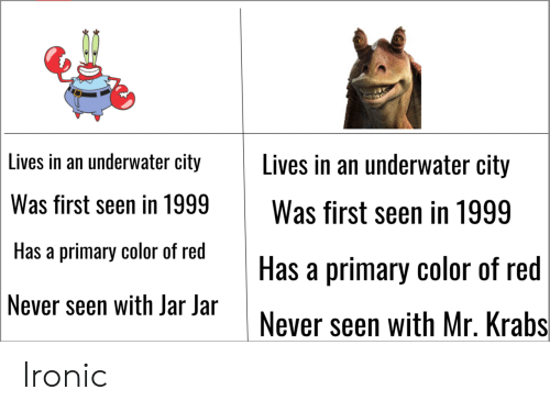 Ironic: Lives in an underwater city Lives in an underwater city  Was first seen in 1999Was first seen in 1999  Has a primary color of red  Never seen with Jar Jar  Has a primary color of red  Never seen with Mr. Krabs Ironic