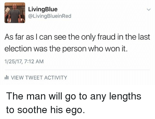 sooth: Living Blue  @Living BlueinRed  As far as I can see the only fraud in the last  election was the person who won it.  1/25/17, 7:12 AM  III VIEW TWEET ACTIVITY The man will go to any lengths to soothe his ego.
