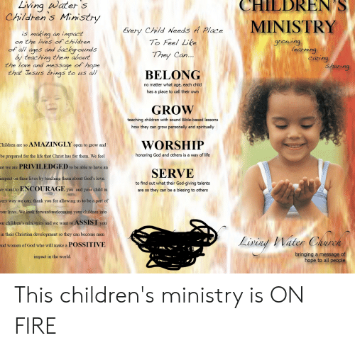 Childrens Ministry: Living water s  Children's Ministry  CHILDREN S  MINISTRY  Every Child Needs A Place  To Feel Like  making  is  impact  an  growing  on the lives of children  earming  caring  sharing  of all ages and backgrounds  by teaching them about  the love and message of hope  that Jesus brings  They Can...  to us all  BELONG  no matter what age, each child  has a place to call their own  GROW  teaching children with sound Bible-based lessons  how they can grow personally and spiritually  AMAZINGLY open to grow and  WORSHIP  Children are so  honoring God and others is a way of life  be prepared for the life that Christ has for them. We feel  PRIVILEDGED to be able to have an  at we are  SERVE  impact on their lives by teaching them about God's love.  to find out what their God-giving talents  e want to ENCOURAGE you and your child in  are so they can be a blesing to others  very way we can, thank you for allowing us to be a part of  our lives. We look forward welcoming your children into  ASSIST you  ur children's ministries and we want to  in their Christian development so they can become men  Lining Nater Charch  and women of God who will make a POSSITIVE  bringing a message of  hope to all people  impact in the world. This children's ministry is ON FIRE