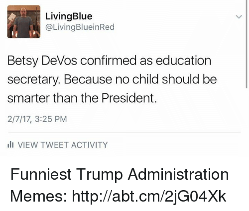 Funniest Trump: LivingBlue  Living BlueinRed  Betsy DeVos confirmed as education  secretary. Because no child should be  smarter than the President.  2/7/17, 3:25 PM  ili VIEW TWEET ACTIVITY Funniest Trump Administration Memes: http://abt.cm/2jG04Xk