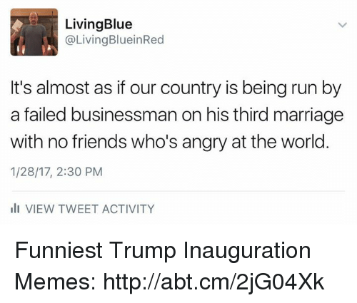 Funniest Trump: LivingBlue  @Living BlueinRed  It's almost as if our country is being run by  a failed businessman on his third marriage  with no friends who's angry at the world  1/28/17, 2:30 PM  III VIEW TWEET ACTIVITY Funniest Trump Inauguration Memes: http://abt.cm/2jG04Xk