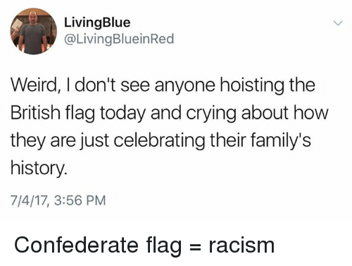 british flag: LivingBlue  @LivingBlueinRed  Weird, I don't see anyone hoisting the  British flag today and crying about how  they are just celebrating their family's  history.  7/4/17, 3:56 PM Confederate flag = racism