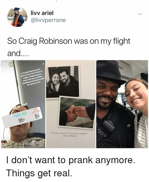 "invitations: livv ariel  @livvperrone  So Craig Robinson was on my flight  and...  Your Stioe  If Craig Robinson aka  Darryl from The Office is  onvour flight do you  show him your sisters  wedding invitations with  his quote on it?  s or No  FUCK YESBTHER  95% 5%  DONT  I'm hot, you're hot. Let's get it poppin.""  -Darryl Philbin  Highlight More I don't want to prank anymore. Things get real."