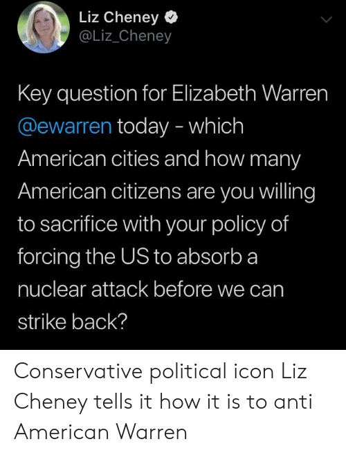 Elizabeth Warren, American, and Today: Liz Cheney  @Liz_Cheney  Key question for Elizabeth Warren  @ewarren today - which  American cities and how many  American citizens are you willing  to sacrifice with your policy of  forcing the US to absorb a  nuclear attack before we can  strike back? Conservative political icon Liz Cheney tells it how it is to anti American Warren