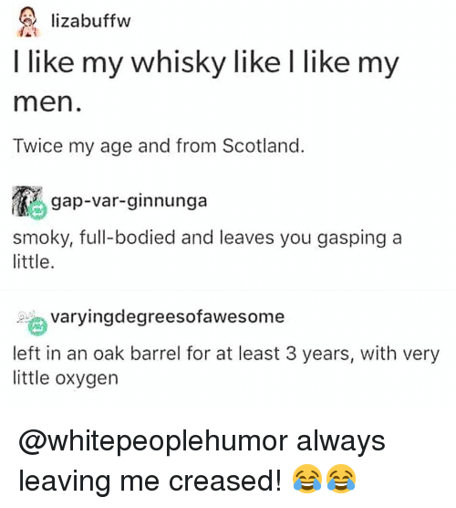 Bodied: lizabuffw  I like my whisky like I like my  men  Twice my age and from Scotland  gap-var-ginnunga  smoky, full-bodied and leaves you gasping a  little  ngdegreesofawesome  left in an oak barrel for at least 3 years, with very  little oxygen @whitepeoplehumor always leaving me creased! 😂😂
