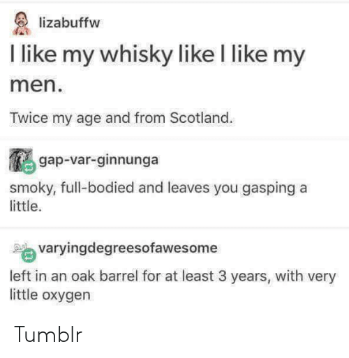 Bodied: lizabuffw  I like my whisky like I like my  men  Twice my age and from Scotland  鵩gap-var-ginnunga  yougaspinga  smoky, full-bodied and leaves you gasping a  little.  varyingdegreesofawesome  left in an oak barrel for at least 3 years, with very  little oxygen Tumblr
