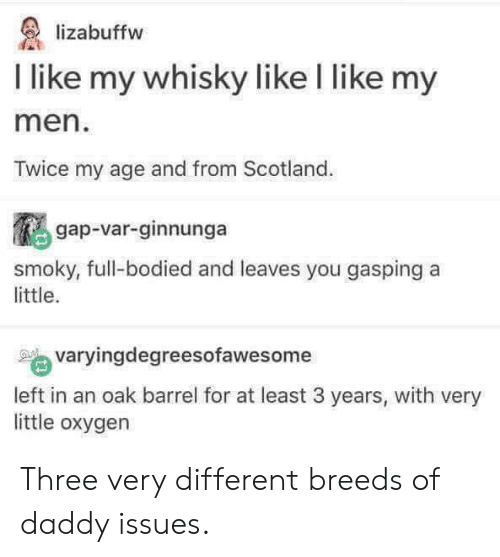 Bodied: lizabuffw  I like my whisky like l like my  men  Twice my age and from Scotland.  gap-var-ginnunga  smoky, full-bodied and leaves you gasping a  little.  varyingdegreesofawesome  left in an oak barrel for at least 3 years, with very  little oxygen Three very different breeds of daddy issues.
