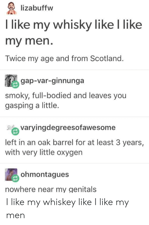 Oxygen, Scotland, and Gap: lizabuffw  l like my whisky like I like  my men.  Twice my age and from Scotland.  gap-var-ginnunga  smoky, full-bodied and leaves you  gasping a little.  varyingdegreesofawesome  left in an oak barrel for at least 3 years,  with very little oxygen  ohmontagues  nowhere near my genitals I like my whiskey like I like my men
