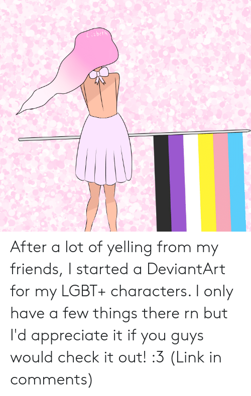 Friends, Lgbt, and Appreciate: Lizbeth After a lot of yelling from my friends, I started a DeviantArt for my LGBT+ characters. I only have a few things there rn but I'd appreciate it if you guys would check it out! :3 (Link in comments)