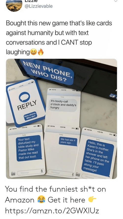 Sh T: @Lizzievable  Bought this new game that's like cards  against humanity but with text  conversations and I CANT stop  laughing  WHO DIS?  6N  WoV  420 PM  It's booty-call  o'clock and daddy's  hungry  REPLY  New phone,  Who dis?  aWOVM  eas  WOYM  400 PM  y  We had sex 4  Hello, this is  Karen's mother  She's in the  shower and left  her phone on the  table. I'll pass  along your  message!  Your text  years ago....  disturbed my  bible study and  Pastor Mike  made me read  that out loud.  Message  Mesge You find the funniest sh*t on Amazon 😂 Get it here 👉 https://amzn.to/2GWXlUz