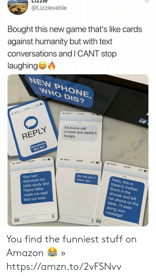 Amazon, Cards Against Humanity, and Dank: @Lizzievable  Bought this new game that's like cards  against humanity but with text  conversations and I CANT stop  laughing  NEW PHONE,  WHO DIS?  420 PM  It's b -call  o'clock and daddy's  hungry  REPLY  New phone,  Who dis?  409 PM  ea%  45 PM  y  tder  etay  We had ses 4  Your text  disturbed my  Hello, this is  Karen's mother.  She's in the  shower and left  years ago....  bible study and  Pastor Mike  made me read  that out loud.  her phone on the  table. I'll pass  along your  message!  Message  esgn You find the funniest stuff on Amazon 😂 » https://amzn.to/2vFSNvv