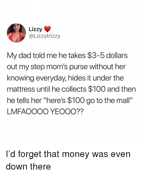 """Anaconda, Dad, and Memes: Lizzy  @Lizzytrizzy  My dad told me he takes $3-5 dollars  out my step mom's purse without her  knowing everyday, hides it under the  mattress until he collects $100 and then  he tells her """"here's $100 go to the mall""""  LMFAOOOO YEOOO?? I'd forget that money was even down there"""