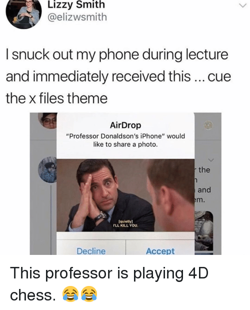 """Iphone, Memes, and Phone: Lizzy Smith  @elizwsmith  I snuck out my phone during lecture  and immediately received this cue  the x files theme  AirDrop  """"Professor Donaldson's iPhone"""" would  like to share a photo  the  and  m.  quietly)  FLL KILL YOU  Decline  Accept This professor is playing 4D chess. 😂😂"""
