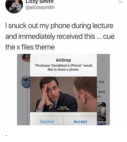 "Iphone, Phone, and The X-Files: Lizzy Smith  @elizwsmith  I snuck out my phone during lecture  and immediately received this ... cue  the x files theme  AirDrop  ""Professor Donaldson's iPhone"" would  like to share a photo.  the  and  em.  (quietly)  rLL KILL YOU  Decline  Аcсept ."