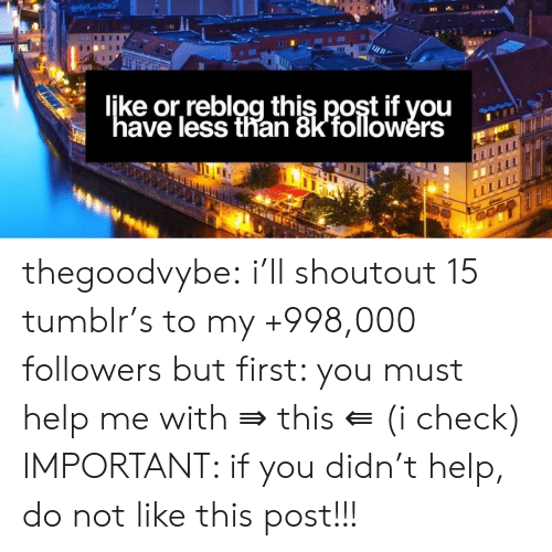 "Tumblr, Blog, and Help: ljke or,reblog this post if you  ""have less than 8kfollowers  w thegoodvybe:  i'll shoutout 15 tumblr's to my +998,000 followers but first: you must help me with ⇛ this ⇚ (i check) IMPORTANT: if you didn't help, do not like this post!!!"