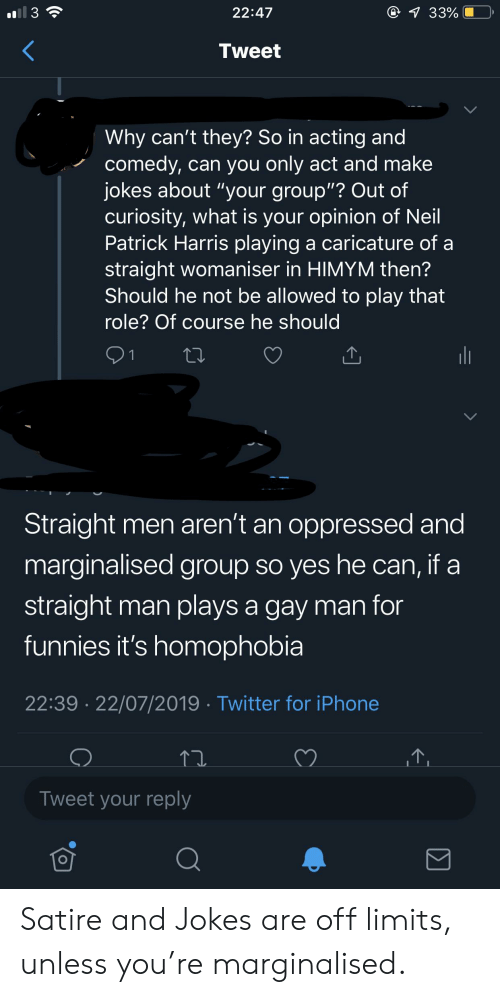 """himym: ll 3  @ 33%  22:47  Tweet  Why can't they? So in acting and  comedy, can you only act and make  jokes about """"your group""""? Out of  curiosity, what is your opinion of Neil  Patrick Harris playing  straight womaniser in HIMYM then?  Should he not be allowed to play that  a caricature of a  role? Of course he should  21  Straight men aren't an oppressed and  marginalised group so yes he can, if a  straight man plays a gay man for  funnies it's homophobia  22:39 22/07/2019 Twitter for iPhone  Tweet your reply Satire and Jokes are off limits, unless you're marginalised."""