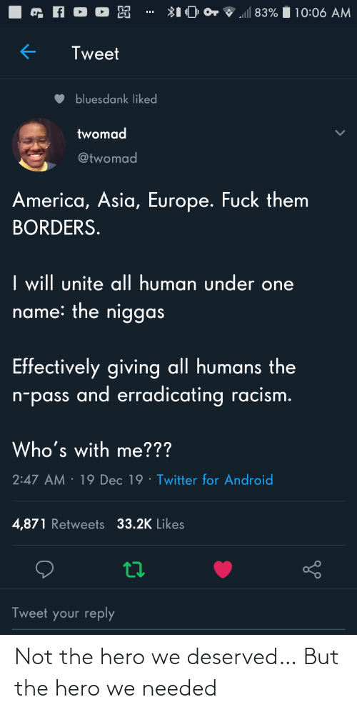 needed: ll 83%  10:06 AM  Tweet  bluesdank liked  twomad  @twomad  America, Asia, Europe. Fuck them  BORDERS.  I will unite al| human under one  name: the niggas  Effectively giving all humans the  n-pass and erradicating racism.  Who's with me???  · 19 Dec 19 · Twitter for Android  2:47 AM  4,871 Retweets 33.2K Likes  Tweet your reply Not the hero we deserved… But the hero we needed
