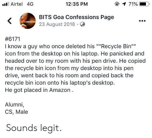 "panicked: ll Airtel 4G  12:35 PM  @  71%.  BITS Goa Confessions Page  23 August 2018.Q  CONFESSI  #6171  I know a guy who once deleted his """"Recycle Bin""  icon from the desktop on his laptop. He panicked and  headed over to my room with his pen drive. He copied  the recycle bin icon from my desktop into his pen  drive, went back to his room and copied back the  recycle bin icon onto his laptop's desktop.  He got placed in Amazon  Alumni,  CS, Male Sounds legit."