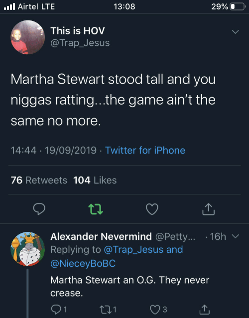 aint: .ll Airtel LTE  13:08  29% O  This is HOV  @Trap_Jesus  Martha Stewart stood tall and you  niggas ratting...the game ain't the  same no more.  14:44 · 19/09/2019 · Twitter for iPhone  76 Retweets 104 Likes  Alexander Nevermind @Petty... · 16h  Replying to @Trap_Jesus and  @NieceyBoBC  Martha Stewart an 0.G. They never  crease.  271  1