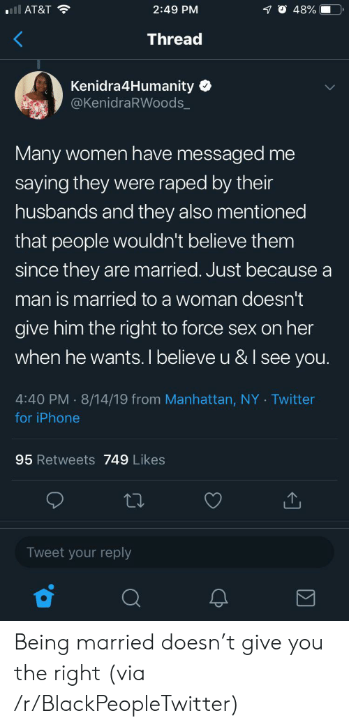 Blackpeopletwitter, Iphone, and Sex: ll AT&T  2:49 PM  48%  Thread  Kenidra4Humanity  @KenidraRWoods_  Many women have messaged me  saying they were raped by their  husbands and they also mentioned  that people wouldn't believe them  since they are married. Just because a  man is married to a woman doesn't  give him the right to force sex on her  when he wants. I believe u &I see you.  4:40 PM 8/14/19 from Manhattan, NY Twitter  for iPhone  95 Retweets 749 Likes  Tweet your reply Being married doesn't give you the right (via /r/BlackPeopleTwitter)