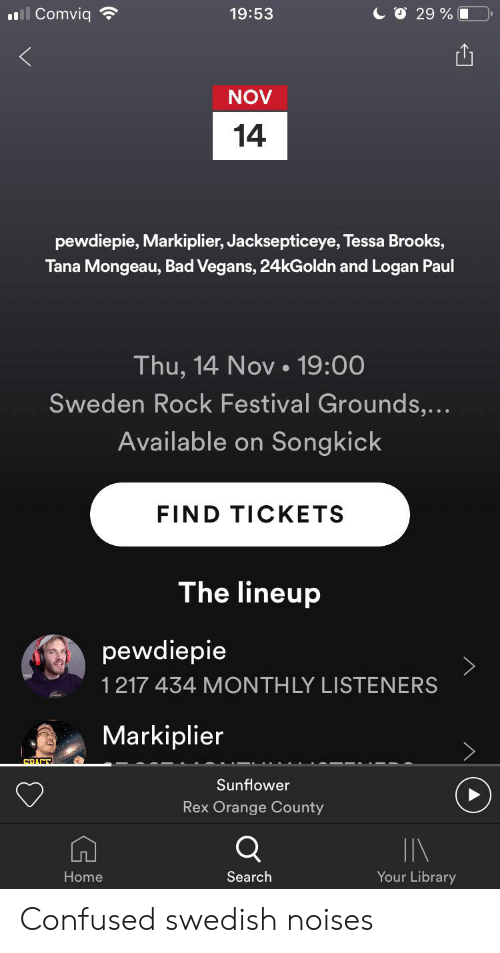 Bad, Confused, and Home: ll Comviq  CO 29 %  19:53  NOV  14  pewdiepie, Markiplier, Jacksepticeye, Tessa Brooks,  Tana Mongeau, Bad Vegans, 24kGoldn and Logan Paul  Thu, 14 Nov.19:00  Sweden Rock Festival Grounds,...  Available on Songkick  FIND TICKETS  The lineup  pewdiepie  1217 434 MONTHLY LISTENERS  Markiplier  CRACE  Sunflower  Rex Orange County  Q  IN  Your Library  Search  Home Confused swedish noises