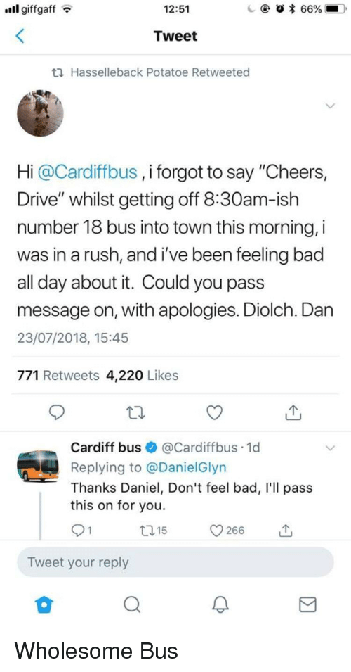 """potatoe: ll giffgaffT  12:51  Tweet  th Hasselleback Potatoe Retweeted  Hi @Cardiffbus , i forgot to say """"Cheers,  Drive"""" whilst getting off 8:30am-ish  number 18 bus into town this morning, i  was in a rush, and i've been feeling bac  all day about it. Could you pass  message on, with apologies. Diolch. Dan  23/07/2018, 15:45  771 Retweets 4,220 Likes  Cardiff bus@Cardiffbus.1d  Replying to @DanielGlyn  Thanks Daniel, Don't feel bad, I'll pass  this on for you.  t15  Tweet your reply Wholesome Bus"""