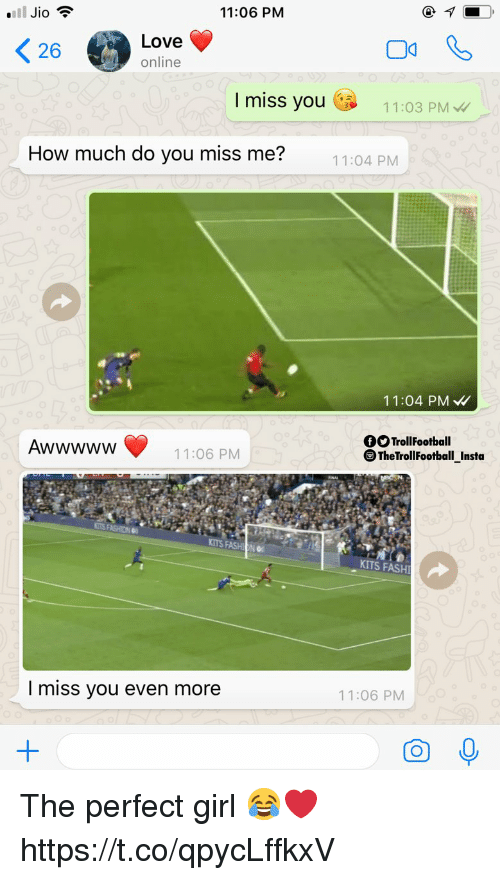 perfect girl: ll Jio  11:06 PM  Love  online  I miss you  11:03 PM  How much do you miss me?  11:04 PM  11:04 PM  fSTrollFootball  11:06 PM  TheTrollFootball Insta  KITS FASHION  KITS FASH  I miss you even more  11:06 PM The perfect girl 😂❤️ https://t.co/qpycLffkxV