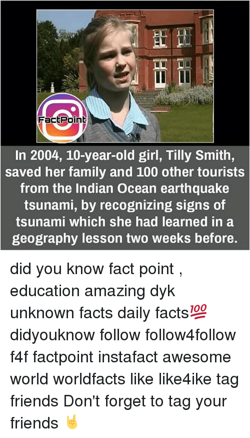 Memes, Earthquake, and Tsunami: LL L  Fact Point  In 2004, 10-year-old girl, Tilly Smith,  saved her family and 100 other tourists  from the Indian Ocean earthquake  tsunami, by recognizing signs of  tsunami which she had learned in a  geography lesson two weeks before. did you know fact point , education amazing dyk unknown facts daily facts💯 didyouknow follow follow4follow f4f factpoint instafact awesome world worldfacts like like4ike tag friends Don't forget to tag your friends 🤘