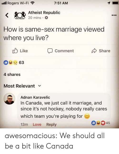 Hockey, Love, and Marriage: ll Rogers Wi-Fi  7:51 AM  Atheist Republic  Atheiit Rep  How is same-sex marriage viewed  where you live?  Like  Comment  Share  4 shares  Most Relevant v  Adnan Karavelic  In Canada, we just call it marriage, and  since it's not hockey, nobody really cares  which team you're playing for  13m Love Reply  045 awesomacious:  We should all be a bit like Canada