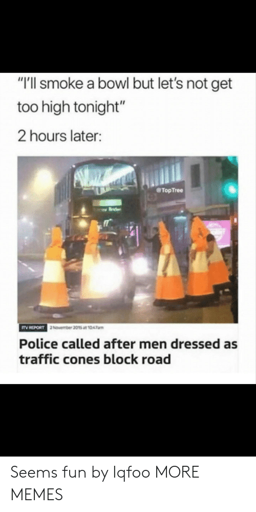 """Too High: """"'ll smoke a bowl but let's not get  too high tonight""""  2 hours later:  @TopTree  November 2015 at 1047am  Police called after men dressed as  traffic cones block road Seems fun by Iqfoo MORE MEMES"""