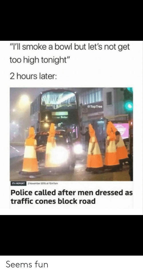 """Police, Traffic, and Too High: """"'ll smoke a bowl but let's not get  too high tonight""""  2 hours later:  @TopTree  November 2015 at 1047am  Police called after men dressed as  traffic cones block road Seems fun"""