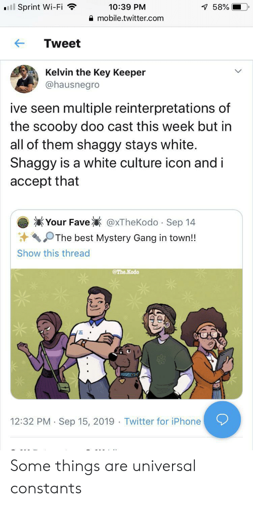 scooby: ll Sprint Wi-Fi  10:39 PM  7 58%  mobile.twitter.com  Tweet  Kelvin the Key Keeper  @hausnegro  ive seen multiple reinterpretations of  the scooby doo cast this week but in  all of them shaggy stays white.  Shaggy is a white culture icon and i  accept that  Your Fave  @xTheKodo Sep 14  .  The best Mystery Gang in town!!  Show this thread  @The Kodo  12:32 PM Sep 15, 2019 Twitter for iPhone  . Some things are universal constants