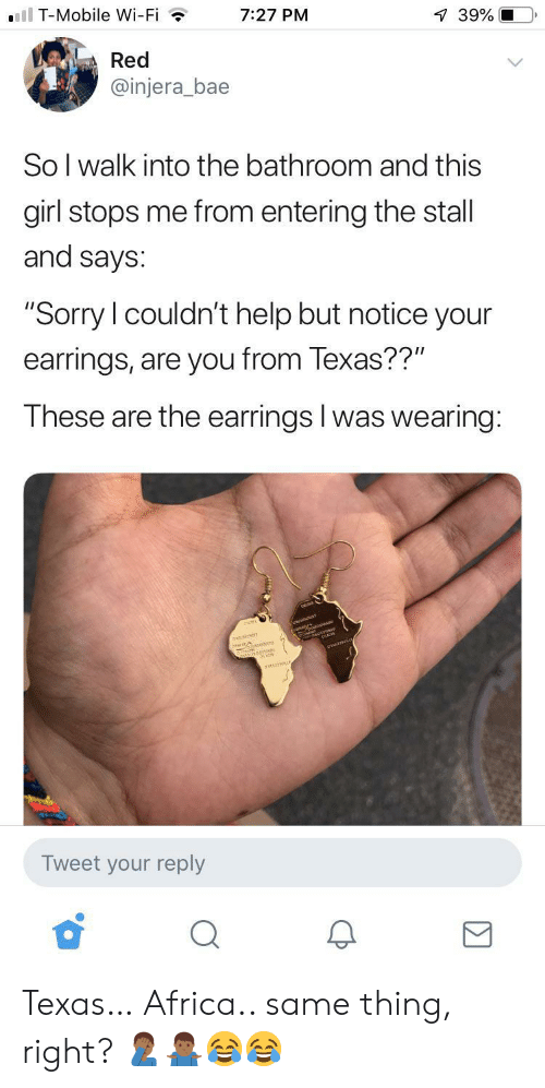 "Africa, Bae, and Sorry: ll T-Mobile Wi-Fi  7:27 PM  39%  Red  @injera_bae  So I walk into the bathroom and this  girl stops me from entering the stall  and says:  ""Sorry I couldn't help but notice your  earrings, are you from Texas??""  These are the earrings I was wearing:  anarr  Tweet your reply Texas… Africa.. same thing, right? 🤦🏾‍♂️🤷🏾‍♂️😂😂"