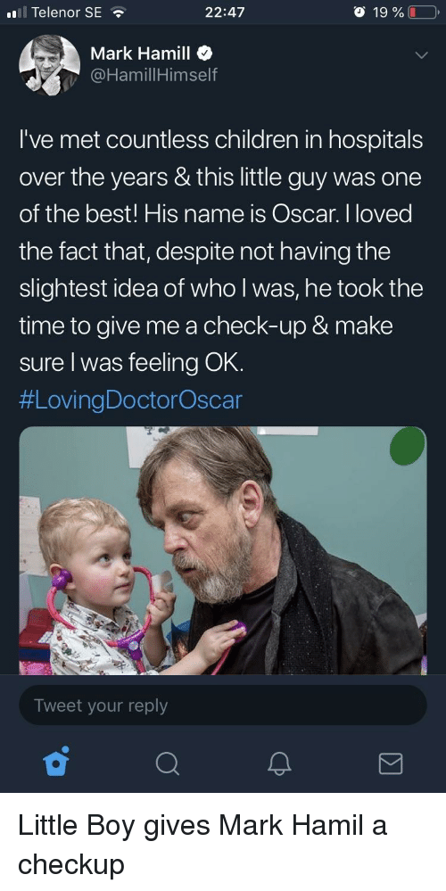 Mark Hamill: ll Telenor SE  22:47  o 19 %  Mark Hamill  @HamillHimself  I've met countless children in hospitals  over the years & this little guy was one  of the best! His name is Oscar. I loved  the fact that, despite not having the  slightest idea of who l was, he took the  time to give me a check-up & make  sure I was feeling OK.  #LovingDoctorOscar  Tweet your reply Little Boy gives Mark Hamil a checkup