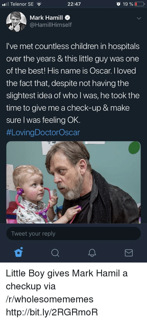 Mark Hamill: ll Telenor SE  22:47  o 19 %  Mark Hamill  @HamillHimself  I've met countless children in hospitals  over the years & this little guy was one  of the best! His name is Oscar. I loved  the fact that, despite not having the  slightest idea of who l was, he took the  time to give me a check-up & make  sure I was feeling OK.  #LovingDoctorOscar  Tweet your reply Little Boy gives Mark Hamil a checkup via /r/wholesomememes http://bit.ly/2RGRmoR