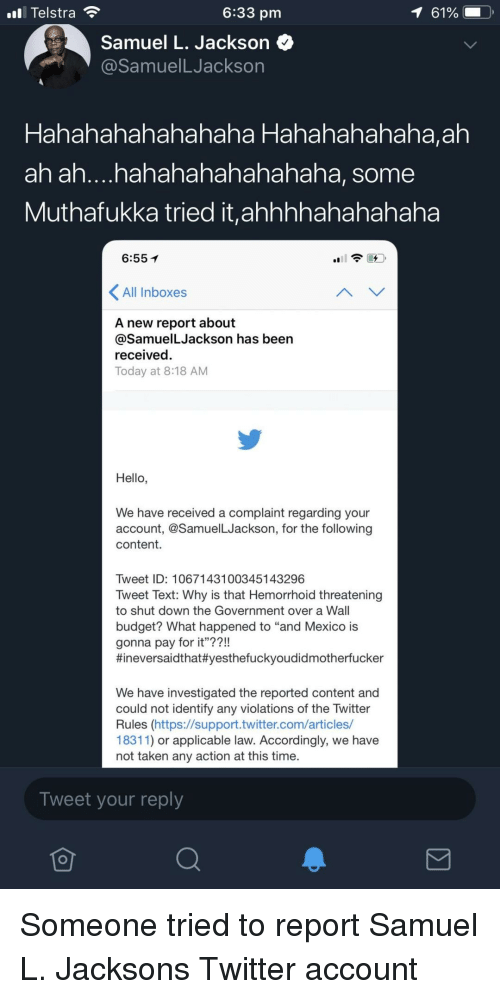 """accordingly: ll Telstra  6:33 pm  Samuel L. Jackson <^  @SamuelLJackson  haha Hahahahahaha,ah  Hahahahahaha  ah ah....hahahahahahahaha, some  Muthafukka tried it,ahhhhahahahaha  6:55  All Inboxes  A new report about  @SamuelLJackson has been  received.  Today at 8:18 AM  Hello,  We have received a complaint regarding your  account, @SamuelLJackson, for the following  content.  Tweet ID: 1067143100345143296  Tweet Text: Why is that Hemorrhoid threatening  to shut down the Government over a Wall  budget? What happened to """"and Mexico is  gonna pay for it""""??!  #ineversaídthat#yesthefuckyoudidmotherfucker  We have investigated the reported content and  could not identify any violations of the Twitter  Rules (https://support.twitter.com/articles/  18311) or applicable law. Accordingly, we have  not taken any action at this time.  Tweet your reply Someone tried to report Samuel L. Jacksons Twitter account"""