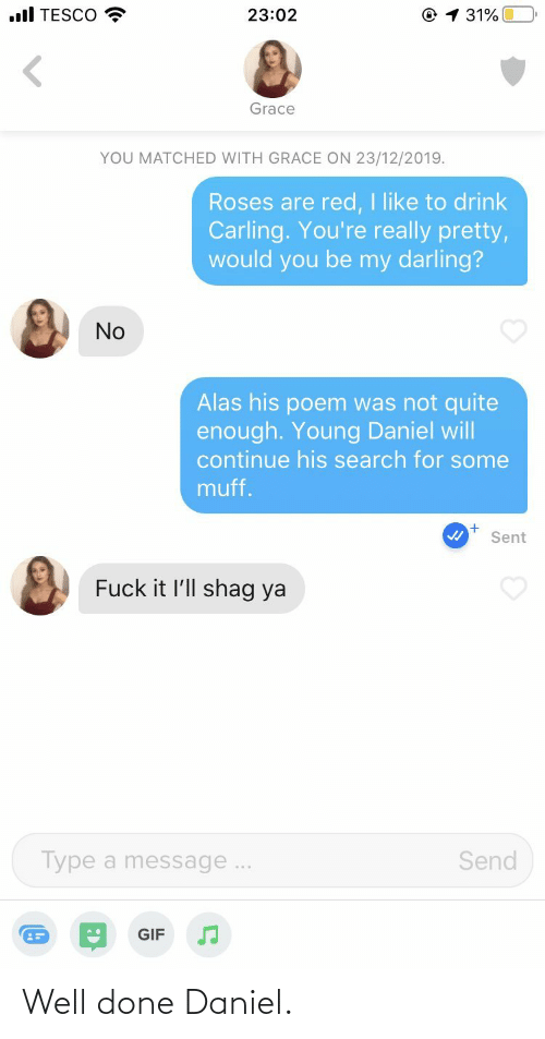 daniel: .ll TESCO  © 1 31%  23:02  Grace  YOU MATCHED WITH GRACE ON 23/12/2019.  Roses are red, I like to drink  Carling. You're really pretty,  would you be my darling?  No  Alas his poem was not quite  enough. Young Daniel will  continue his search for some  muff.  Sent  Fuck it l'll shag ya  Send  Type a message...  GIF Well done Daniel.